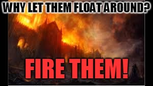 WHY LET THEM FLOAT AROUND? FIRE THEM! | made w/ Imgflip meme maker