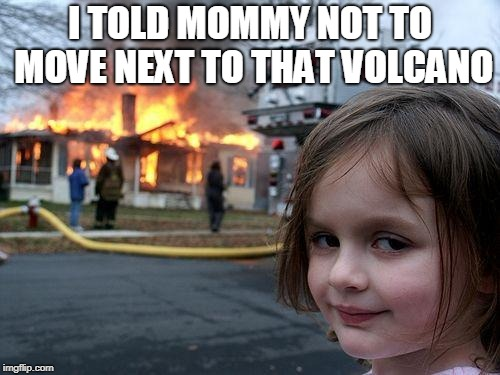 Disaster Girl | I TOLD MOMMY NOT TO MOVE NEXT TO THAT VOLCANO | image tagged in memes,disaster girl | made w/ Imgflip meme maker