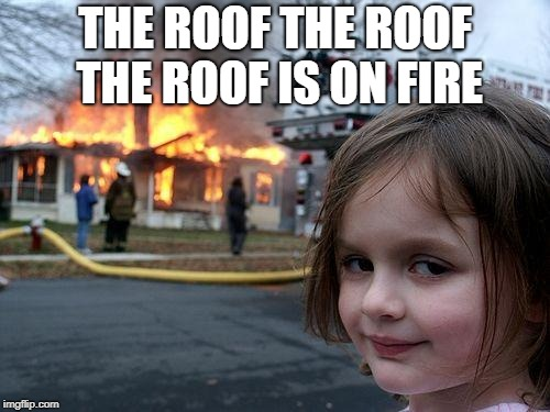 Disaster Girl | THE ROOF THE ROOF THE ROOF IS ON FIRE | image tagged in memes,disaster girl | made w/ Imgflip meme maker