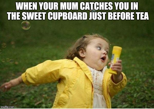 Chubby Bubbles Girl Meme | WHEN YOUR MUM CATCHES YOU IN THE SWEET CUPBOARD JUST BEFORE TEA | image tagged in memes,chubby bubbles girl | made w/ Imgflip meme maker