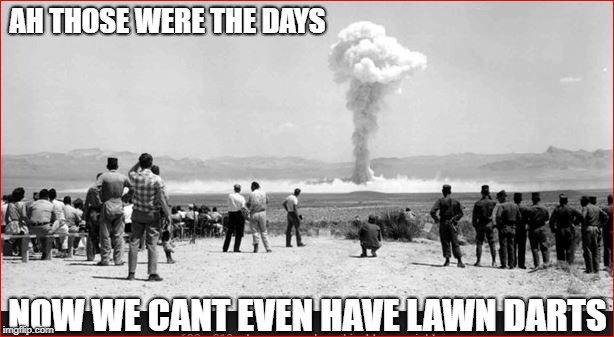 AH THOSE WERE THE DAYS NOW WE CANT EVEN HAVE LAWN DARTS | made w/ Imgflip meme maker