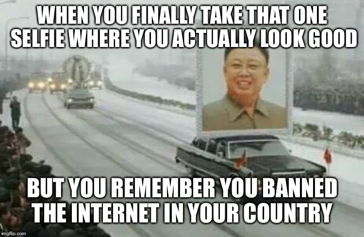 WHEN YOU FINALLY TAKE THAT ONE SELFIE WHERE YOU ACTUALLY LOOK GOOD BUT YOU REMEMBER YOU BANNED THE INTERNET IN YOUR COUNTRY | image tagged in memes,kim jong un,north korea,selfie | made w/ Imgflip meme maker