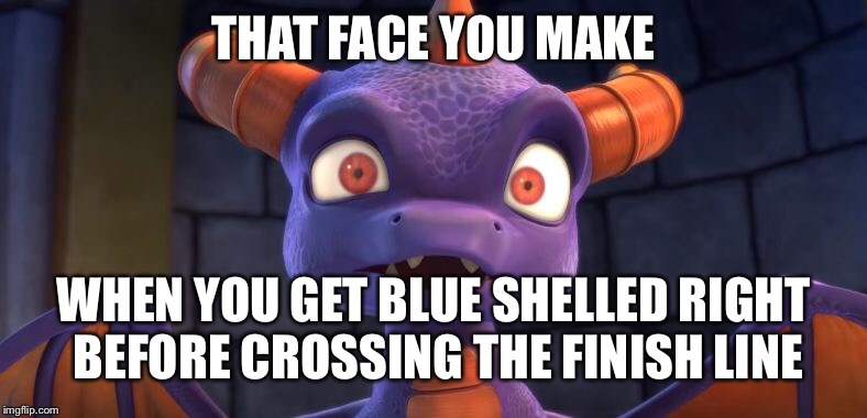 Two video games combined. | THAT FACE YOU MAKE WHEN YOU GET BLUE SHELLED RIGHT BEFORE CROSSING THE FINISH LINE | image tagged in that face you make,spyro,mario kart,funny,gaming,skylanders | made w/ Imgflip meme maker