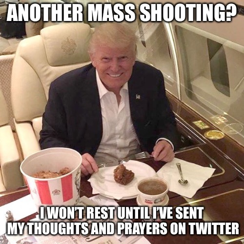 ANOTHER MASS SHOOTING? I WON'T REST UNTIL I'VE SENT MY THOUGHTS AND PRAYERS ON TWITTER | image tagged in memes,donald trump | made w/ Imgflip meme maker