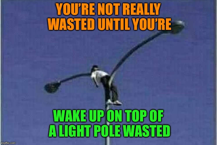 When you're tired, but the street is lava | YOU'RE NOT REALLY WASTED UNTIL YOU'RE WAKE UP ON TOP OF A LIGHT POLE WASTED | image tagged in getting high,wasted,sleeping,dangerous,funny memes | made w/ Imgflip meme maker