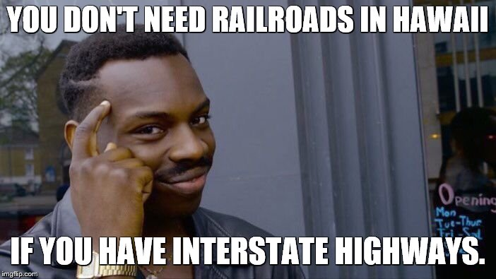 Roll Safe Think About It Meme | YOU DON'T NEED RAILROADS IN HAWAII IF YOU HAVE INTERSTATE HIGHWAYS. | image tagged in memes,roll safe think about it | made w/ Imgflip meme maker