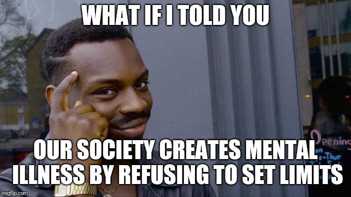 Roll Safe Think About It Meme | WHAT IF I TOLD YOU OUR SOCIETY CREATES MENTAL ILLNESS BY REFUSING TO SET LIMITS | image tagged in memes,roll safe think about it | made w/ Imgflip meme maker