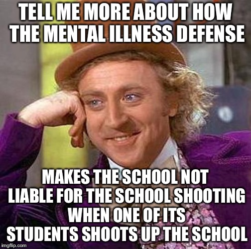 Creepy Condescending Wonka Meme | TELL ME MORE ABOUT HOW THE MENTAL ILLNESS DEFENSE MAKES THE SCHOOL NOT LIABLE FOR THE SCHOOL SHOOTING WHEN ONE OF ITS STUDENTS SHOOTS UP THE | image tagged in memes,creepy condescending wonka | made w/ Imgflip meme maker