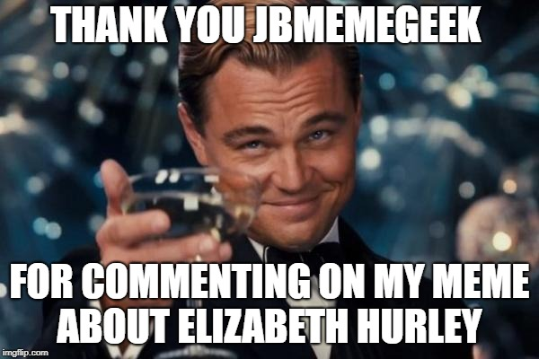 a toast to this guy | THANK YOU JBMEMEGEEK FOR COMMENTING ON MY MEME ABOUT ELIZABETH HURLEY | image tagged in memes,leonardo dicaprio cheers,jbmemegeek,thank you | made w/ Imgflip meme maker
