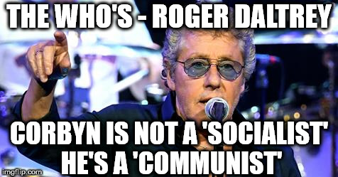 Roger Daltrey - Corbyn is a 'Communist' | THE WHO'S - ROGER DALTREY CORBYN IS NOT A 'SOCIALIST' HE'S A 'COMMUNIST' | image tagged in corbyn eww,party of hate,communist socialist,momentum,mcdonnell abbott,vote corbyn | made w/ Imgflip meme maker