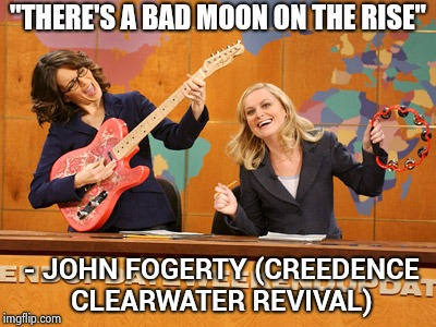 "Saturday Night's alright | ""THERE'S A BAD MOON ON THE RISE"" - JOHN FOGERTY (CREEDENCE CLEARWATER REVIVAL) 