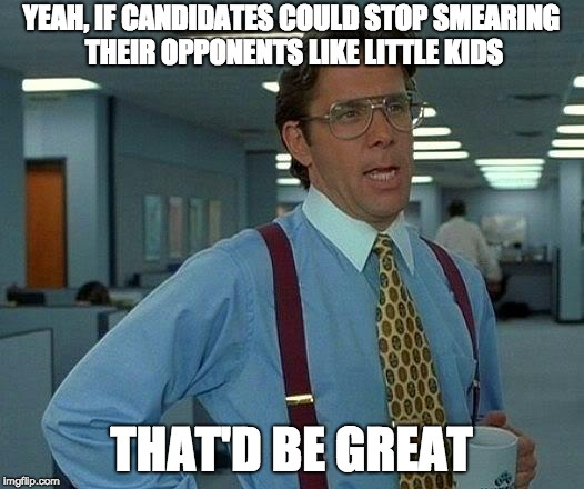 That Would Be Great Meme | YEAH, IF CANDIDATES COULD STOP SMEARING THEIR OPPONENTS LIKE LITTLE KIDS THAT'D BE GREAT | image tagged in memes,that would be great | made w/ Imgflip meme maker