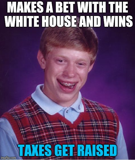 Bad Luck Brian | MAKES A BET WITH THE WHITE HOUSE AND WINS TAXES GET RAISED | image tagged in memes,bad luck brian,taxes,funny,white house | made w/ Imgflip meme maker