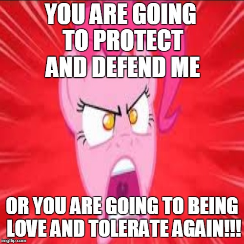 Insanity Pinkie Pie | YOU ARE GOING TO PROTECT AND DEFEND ME OR YOU ARE GOING TO BEING LOVE AND TOLERATE AGAIN!!! | image tagged in memes,my little pony | made w/ Imgflip meme maker