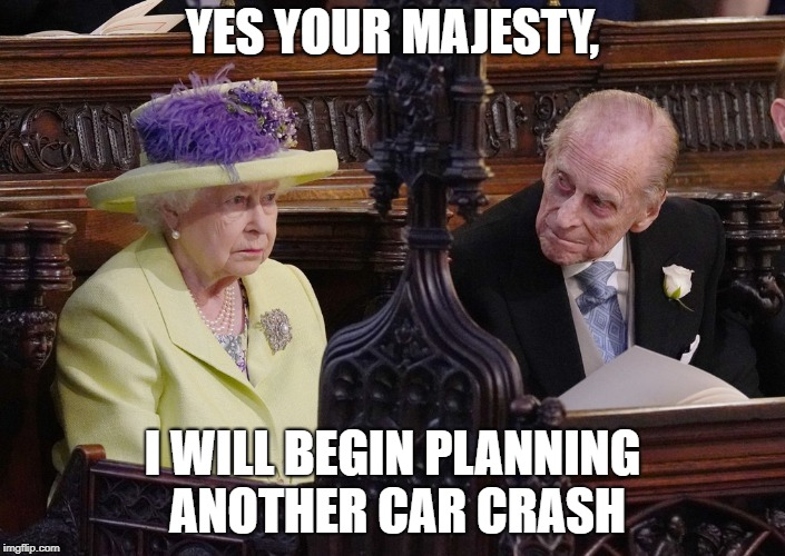 Bitter Queen | YES YOUR MAJESTY, I WILL BEGIN PLANNING ANOTHER CAR CRASH | image tagged in royal wedding,royals,queen elizabeth,funny memes | made w/ Imgflip meme maker
