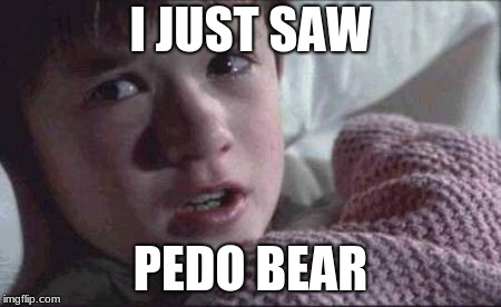 I See Dead People Meme | I JUST SAW PEDO BEAR | image tagged in memes,i see dead people | made w/ Imgflip meme maker