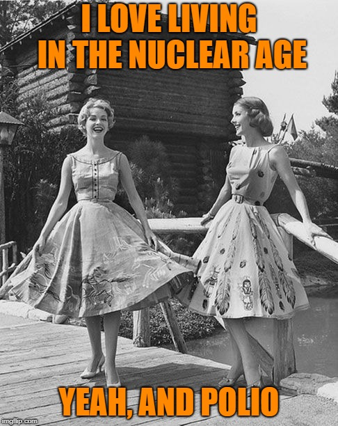 I LOVE LIVING IN THE NUCLEAR AGE YEAH, AND POLIO | made w/ Imgflip meme maker