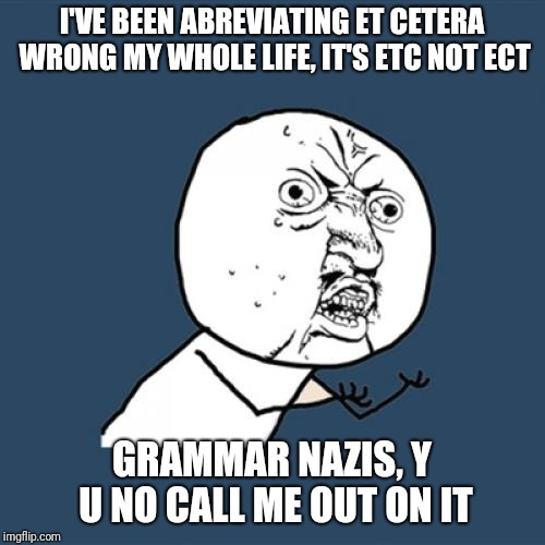 Y U No | I'VE BEEN ABREVIATING ET CETERA WRONG MY WHOLE LIFE, IT'S ETC NOT ECT GRAMMAR NAZIS, Y U NO CALL ME OUT ON IT | image tagged in memes,y u no | made w/ Imgflip meme maker