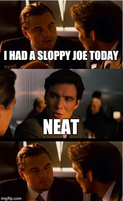 Inception Meme | I HAD A SLOPPY JOE TODAY NEAT | image tagged in memes,inception | made w/ Imgflip meme maker