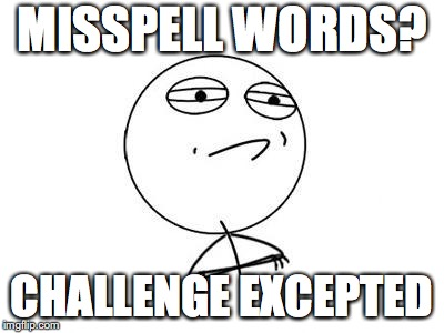 Challenge Accepted Rage Face | MISSPELL WORDS? CHALLENGE EXCEPTED | image tagged in memes,challenge accepted rage face | made w/ Imgflip meme maker
