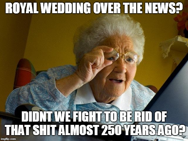Grandma Finds The Internet Meme | ROYAL WEDDING OVER THE NEWS? DIDNT WE FIGHT TO BE RID OF THAT SHIT ALMOST 250 YEARS AGO? | image tagged in memes,grandma finds the internet,nsfw | made w/ Imgflip meme maker