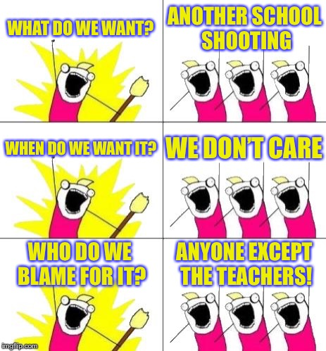 What Do We Want 3 Meme | WHAT DO WE WANT? ANOTHER SCHOOL SHOOTING WHEN DO WE WANT IT? WE DON'T CARE WHO DO WE BLAME FOR IT? ANYONE EXCEPT THE TEACHERS! | image tagged in memes,what do we want 3 | made w/ Imgflip meme maker
