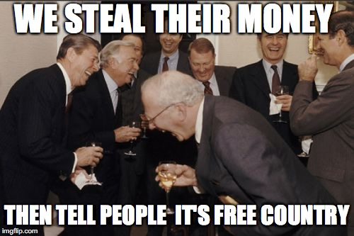 Laughing Men In Suits Meme | WE STEAL THEIR MONEY THEN TELL PEOPLE  IT'S FREE COUNTRY | image tagged in memes,laughing men in suits | made w/ Imgflip meme maker