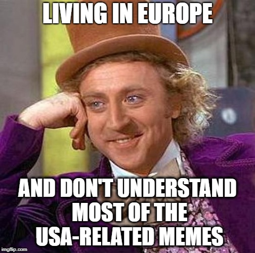 Hello from the other side |  LIVING IN EUROPE; AND DON'T UNDERSTAND MOST OF THE USA-RELATED MEMES | image tagged in memes,creepy condescending wonka,europe,made in usa,american politics,i have no idea | made w/ Imgflip meme maker