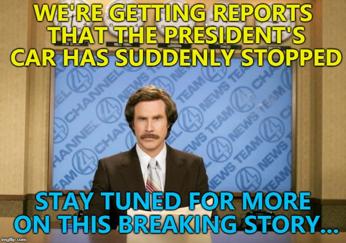 It's a fast moving story... :) | WE'RE GETTING REPORTS THAT THE PRESIDENT'S CAR HAS SUDDENLY STOPPED STAY TUNED FOR MORE ON THIS BREAKING STORY... | image tagged in this just in,memes,president,breaking news | made w/ Imgflip meme maker