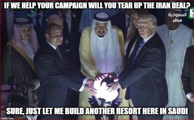 IF WE HELP YOUR CAMPAIGN WILL YOU TEAR UP THE IRAN DEAL? SURE, JUST LET ME BUILD ANOTHER RESORT HERE IN SAUDI | made w/ Imgflip meme maker