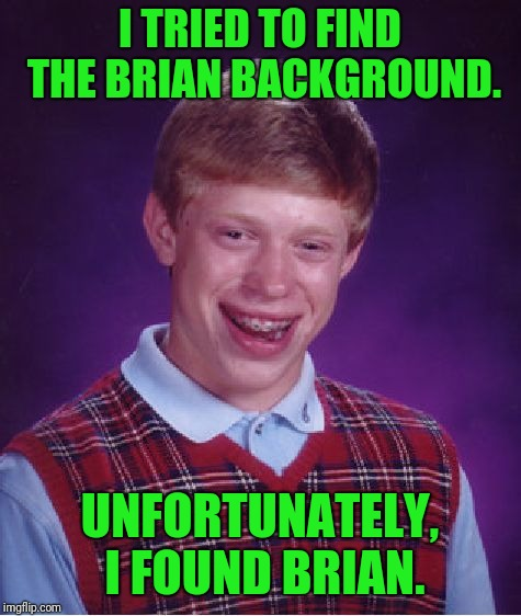 Bad Luck Brian Meme | I TRIED TO FIND THE BRIAN BACKGROUND. UNFORTUNATELY, I FOUND BRIAN. | image tagged in memes,bad luck brian | made w/ Imgflip meme maker