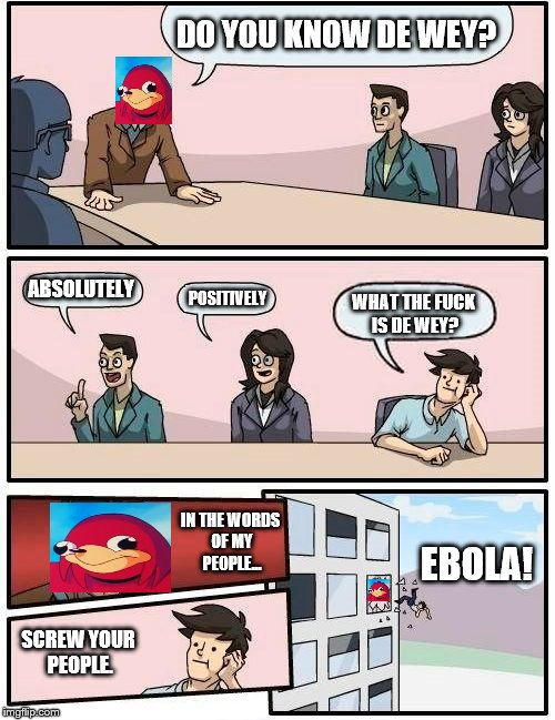 Boardroom Meeting Suggestion Meme | DO YOU KNOW DE WEY? ABSOLUTELY POSITIVELY WHAT THE F**K IS DE WEY? IN THE WORDS OF MY PEOPLE... SCREW YOUR PEOPLE. EBOLA! | image tagged in memes,boardroom meeting suggestion | made w/ Imgflip meme maker