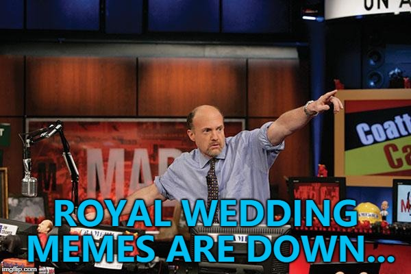 What will be the next meme trend? | ROYAL WEDDING MEMES ARE DOWN... | image tagged in memes,mad money jim cramer,royal wedding | made w/ Imgflip meme maker