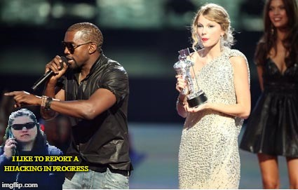 Stealing the Spotlight | I LIKE TO REPORT A HIJACKING IN PROGRESS | image tagged in interrupting becky,interupting kanye,taylor swift | made w/ Imgflip meme maker