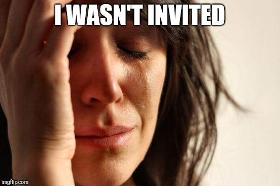First World Problems Meme | I WASN'T INVITED | image tagged in memes,first world problems | made w/ Imgflip meme maker