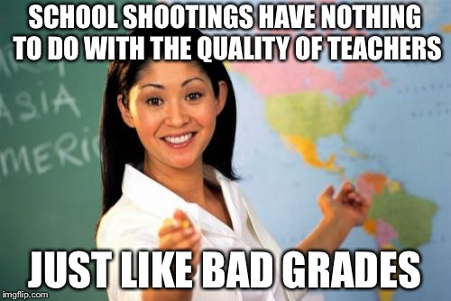 Unhelpful High School Teacher Meme | SCHOOL SHOOTINGS HAVE NOTHING TO DO WITH THE QUALITY OF TEACHERS JUST LIKE BAD GRADES | image tagged in memes,unhelpful high school teacher | made w/ Imgflip meme maker