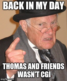 Back In My Day Meme | BACK IN MY DAY THOMAS AND FRIENDS WASN'T CGI | image tagged in memes,back in my day | made w/ Imgflip meme maker