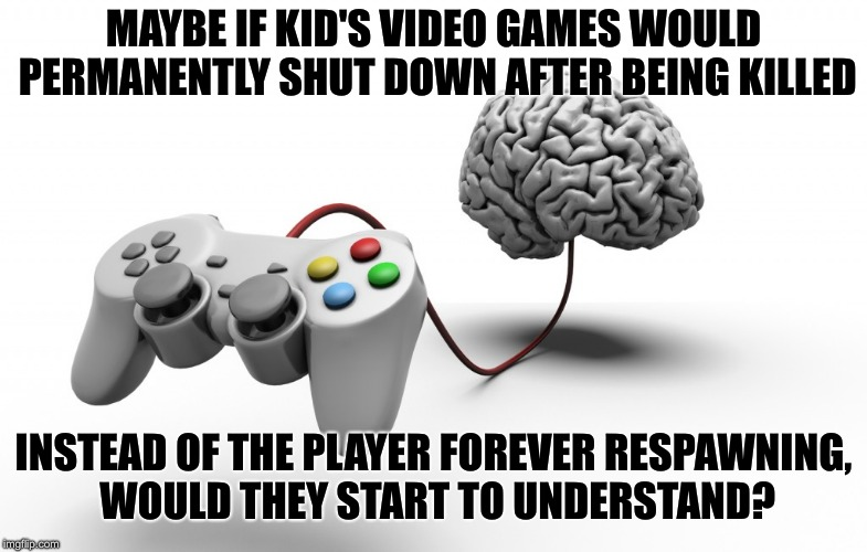 Kids will be kids | MAYBE IF KID'S VIDEO GAMES WOULD PERMANENTLY SHUT DOWN AFTER BEING KILLED INSTEAD OF THE PLAYER FOREVER RESPAWNING, WOULD THEY START TO UNDE | image tagged in video games,shooting,morgan freeman,family values | made w/ Imgflip meme maker