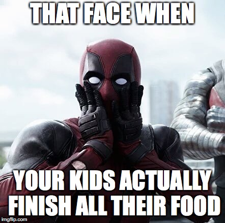 Deadpool Surprised | THAT FACE WHEN YOUR KIDS ACTUALLY FINISH ALL THEIR FOOD | image tagged in memes,deadpool surprised | made w/ Imgflip meme maker
