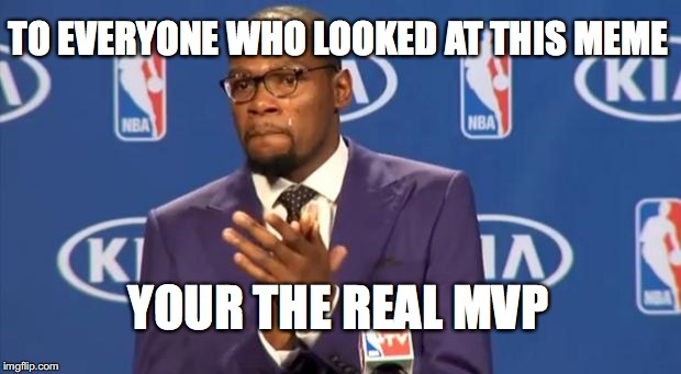 You The Real MVP Meme | TO EVERYONE WHO LOOKED AT THIS MEME YOUR THE REAL MAP | image tagged in memes,you the real mvp | made w/ Imgflip meme maker
