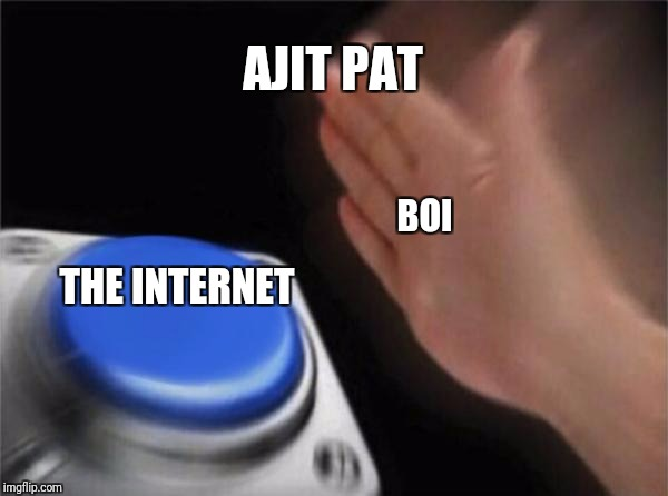 Blank Nut Button Meme | AJIT PAT THE INTERNET BOI | image tagged in memes,blank nut button | made w/ Imgflip meme maker
