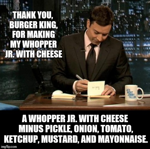 Have it THEIR way. | THANK YOU, BURGER KING, FOR MAKING MY WHOPPER JR. WITH CHEESE A WHOPPER JR. WITH CHEESE MINUS PICKLE, ONION, TOMATO, KETCHUP, MUSTARD, AND M | image tagged in meme,thank you,burger king,have it your way yeah right | made w/ Imgflip meme maker