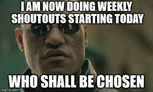 Matrix Morpheus | I AM NOW DOING WEEKLY SHOUTOUTS STARTING TODAY WHO SHALL BE CHOSEN | image tagged in memes,matrix morpheus | made w/ Imgflip meme maker