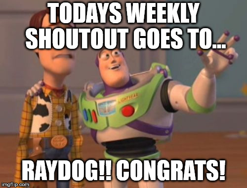 X, X Everywhere Meme | TODAYS WEEKLY SHOUTOUT GOES TO... RAYDOG!! CONGRATS! | image tagged in memes,x x everywhere | made w/ Imgflip meme maker