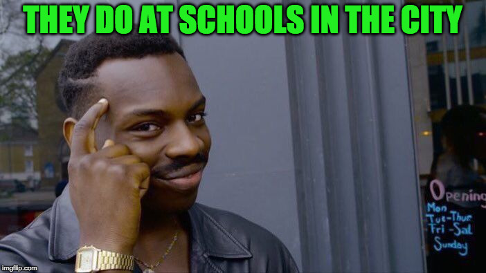 Roll Safe Think About It Meme | THEY DO AT SCHOOLS IN THE CITY | image tagged in memes,roll safe think about it | made w/ Imgflip meme maker