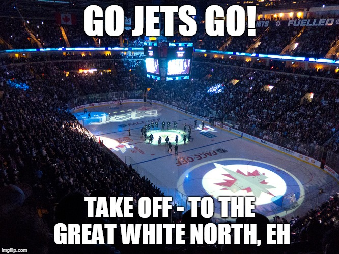 GO Jets GO! | GO JETS GO! TAKE OFF - TO THE GREAT WHITE NORTH, EH | image tagged in nhl,playoffs,jets | made w/ Imgflip meme maker