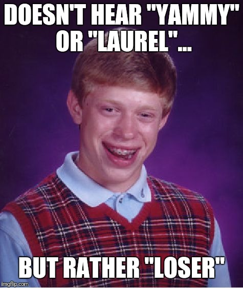 "Bad Luck Brian Meme | DOESN'T HEAR ""YAMMY"" OR ""LAUREL""... BUT RATHER ""LOSER"" 
