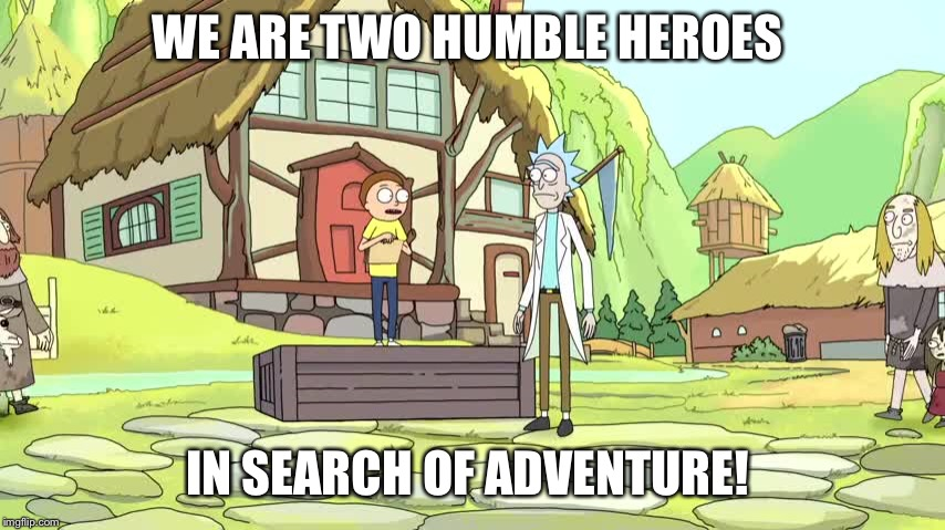 WE ARE TWO HUMBLE HEROES IN SEARCH OF ADVENTURE! | image tagged in rick and morty | made w/ Imgflip meme maker