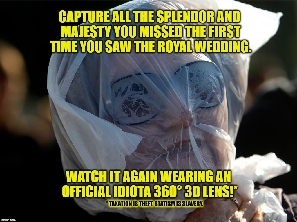 CAPTURE ALL THE SPLENDOR AND MAJESTY YOU MISSED THE FIRST TIME YOU SAW THE ROYAL WEDDING. WATCH IT AGAIN WEARING AN OFFICIAL IDIOTA 360° 3D LENS!*; * TAXATION IS THEFT. STATISM IS SLAVERY. | image tagged in anarchism,voluntaryism,royal wedding,statism,taxation,statism is slavery | made w/ Imgflip meme maker