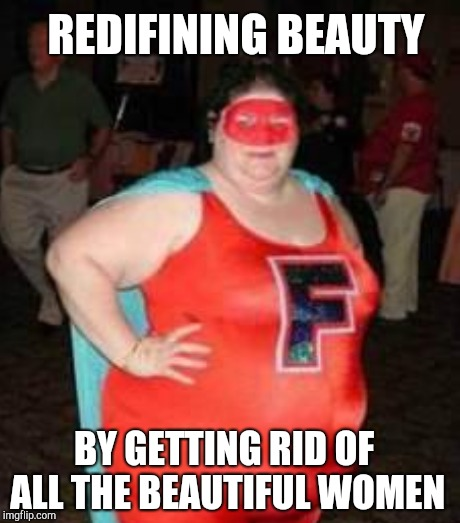 REDIFINING BEAUTY BY GETTING RID OF ALL THE BEAUTIFUL WOMEN | made w/ Imgflip meme maker